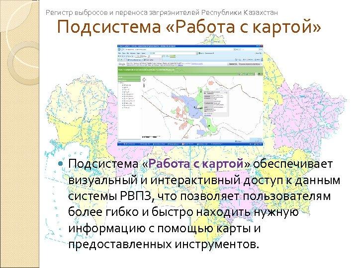 Регистр выбросов и переноса загрязнителей Республики Казахстан Подсистема «Работа с картой» обеспечивает визуальный и