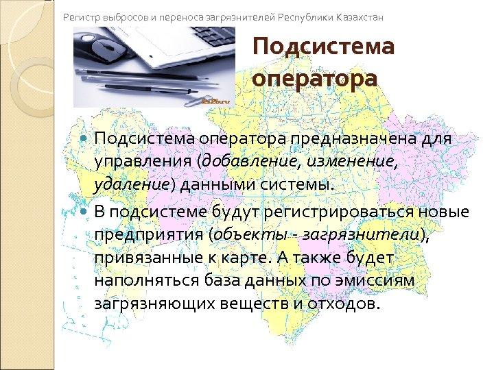 Регистр выбросов и переноса загрязнителей Республики Казахстан Подсистема оператора предназначена для управления (добавление, изменение,