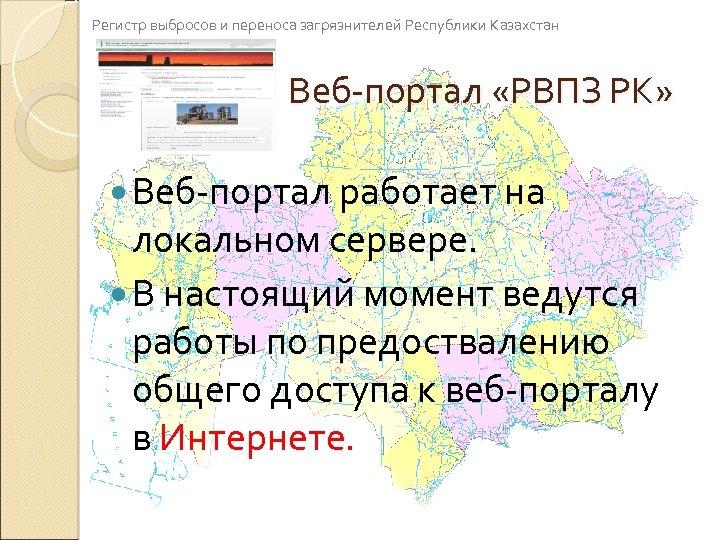 Регистр выбросов и переноса загрязнителей Республики Казахстан Веб-портал «РВПЗ РК» Веб-портал работает на локальном
