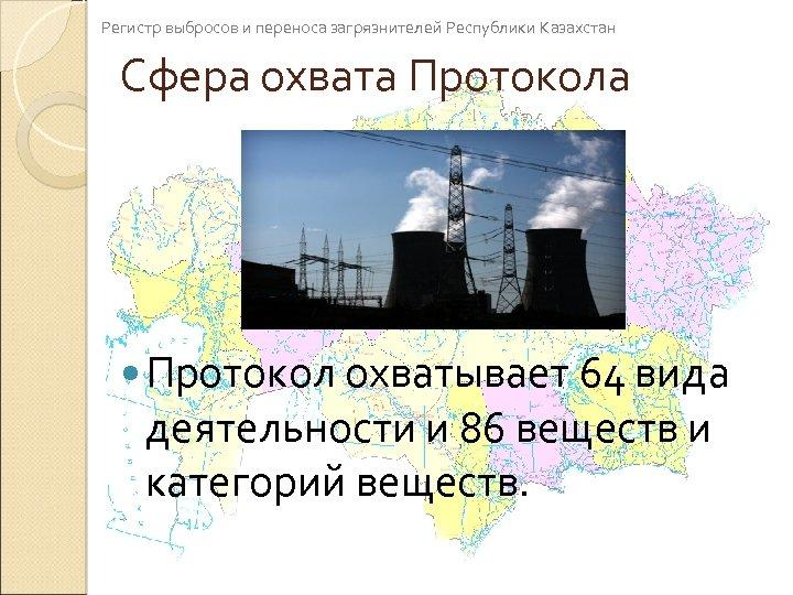 Регистр выбросов и переноса загрязнителей Республики Казахстан Сфера охвата Протокола Протокол охватывает 64 вида