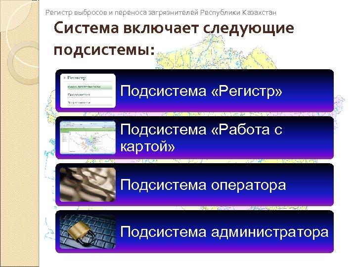 Регистр выбросов и переноса загрязнителей Республики Казахстан Система включает следующие подсистемы: Подсистема «Регистр» Подсистема