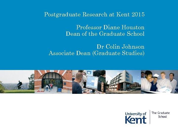 Postgraduate Research at Kent 2015 Professor Diane Houston Dean of the Graduate School Dr