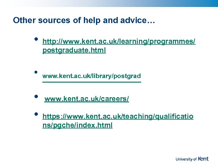 Other sources of help and advice… • • http: //www. kent. ac. uk/learning/programmes/ postgraduate.