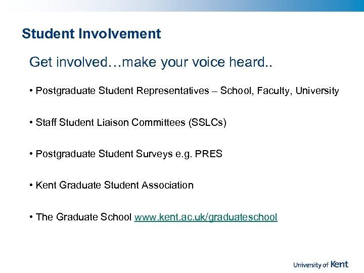 Student Involvement Get involved…make your voice heard. . • Postgraduate Student Representatives – School,