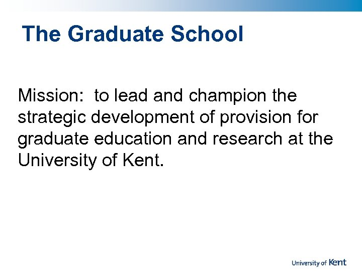 The Graduate School Mission: to lead and champion the strategic development of provision for