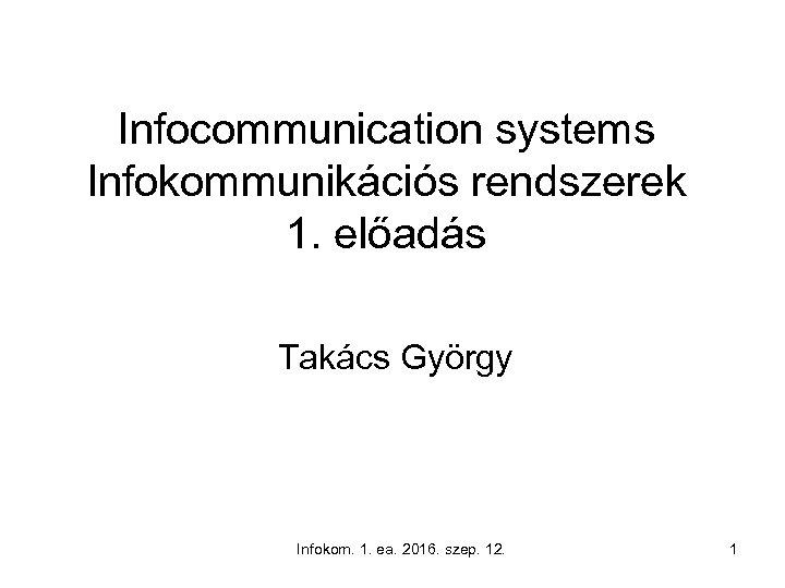 Infocommunication systems Infokommunikációs rendszerek 1. előadás Takács György Infokom. 1. ea. 2016. szep. 12.