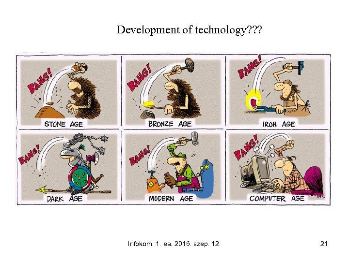 Development of technology? ? ? Infokom. 1. ea. 2016. szep. 12. 21