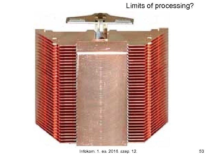 Limits of processing? Infokom. 1. ea. 2016. szep. 12. 53