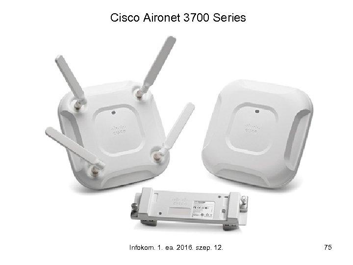 Cisco Aironet 3700 Series Infokom. 1. ea. 2016. szep. 12. 75