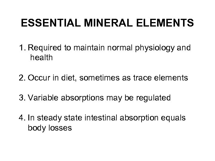ESSENTIAL MINERAL ELEMENTS 1. Required to maintain normal physiology and health 2. Occur in