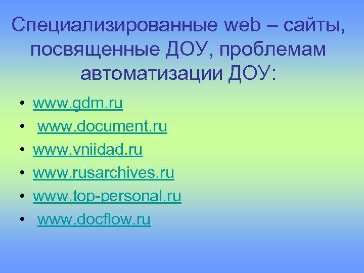 Специализированные web – сайты, посвященные ДОУ, проблемам автоматизации ДОУ: • • • www. gdm.