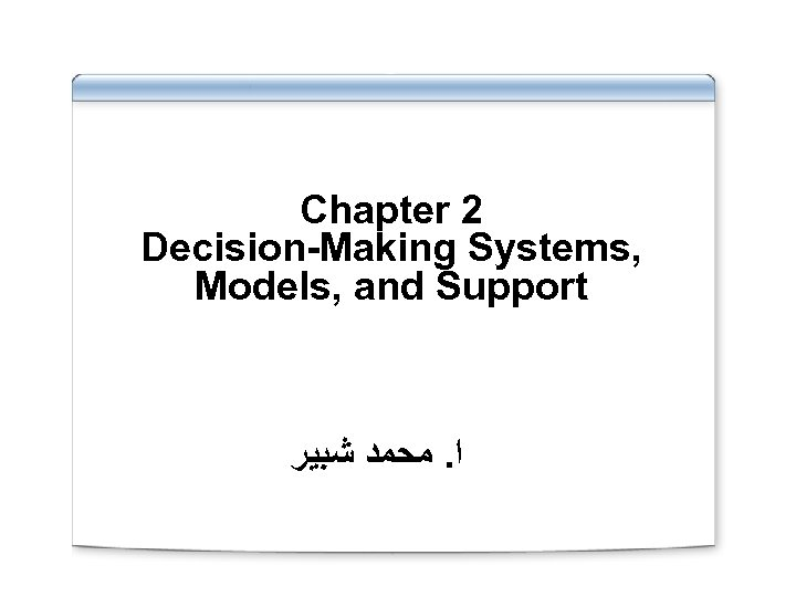Chapter 2 Decision-Making Systems, Models, and Support ﺍ. ﻣﺤﻤﺪ ﺷﺒﻴﺮ