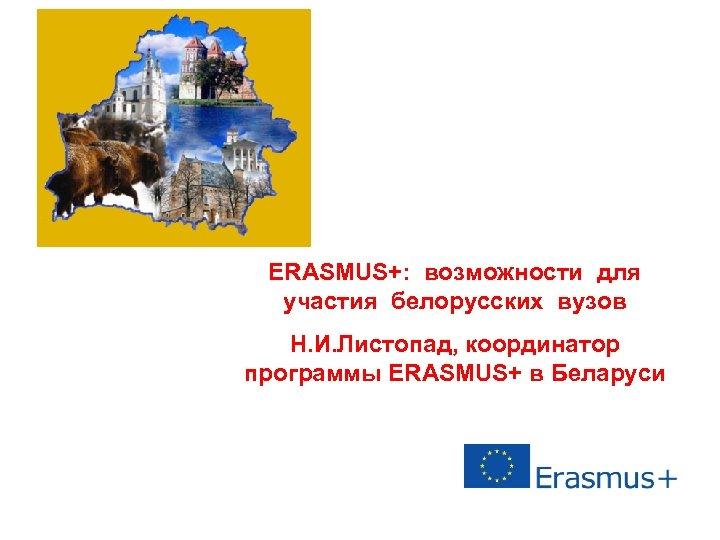 ERASMUS+: возможности для участия белорусских вузов Н. И. Листопад, координатор программы ERASMUS+ в Беларуси
