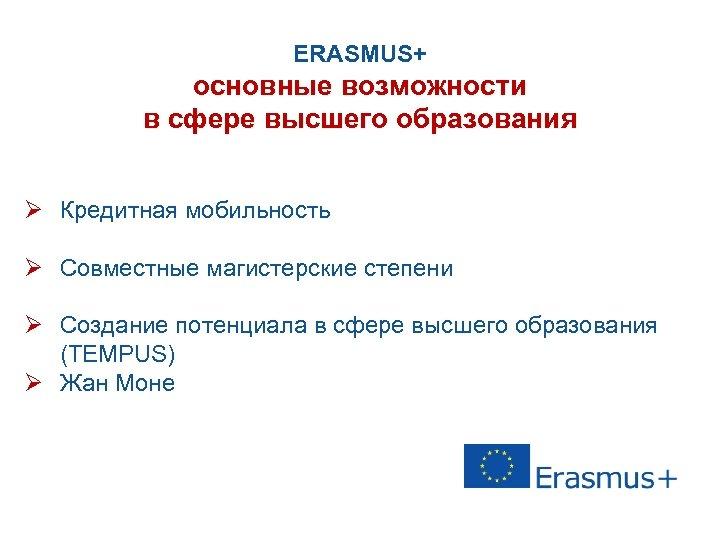 ERASMUS+ основные возможности в сфере высшего образования Ø Кредитная мобильность Ø Совместные магистерские степени