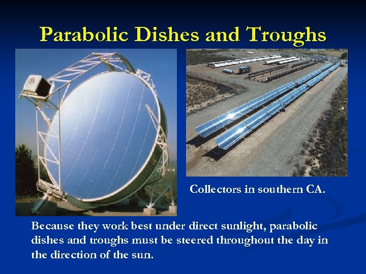 Parabolic Dishes and Troughs Collectors in southern CA. Because they work best under direct