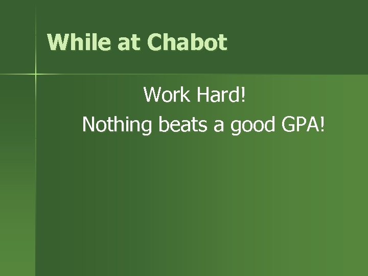 While at Chabot Work Hard! Nothing beats a good GPA!