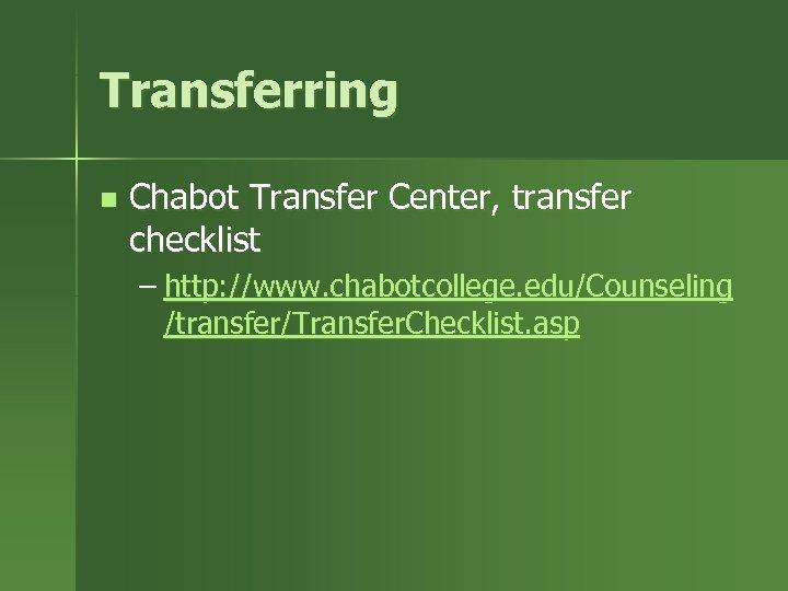 Transferring n Chabot Transfer Center, transfer checklist – http: //www. chabotcollege. edu/Counseling /transfer/Transfer. Checklist.