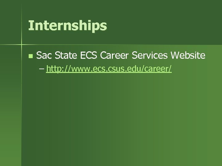 Internships n Sac State ECS Career Services Website – http: //www. ecs. csus. edu/career/