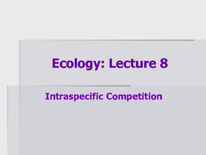 Ecology: Lecture 8 Intraspecific Competition