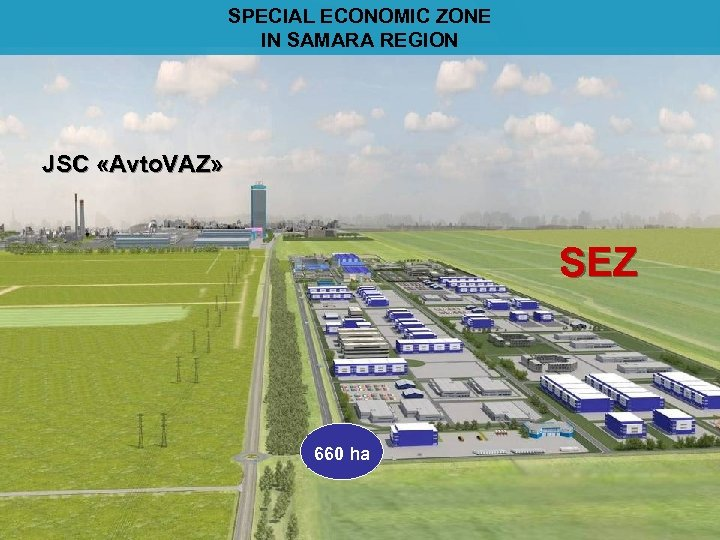 SPECIAL ECONOMIC ZONE IN SAMARA REGION JSC «Avto. VAZ» SEZ ОЭЗ 660 ha
