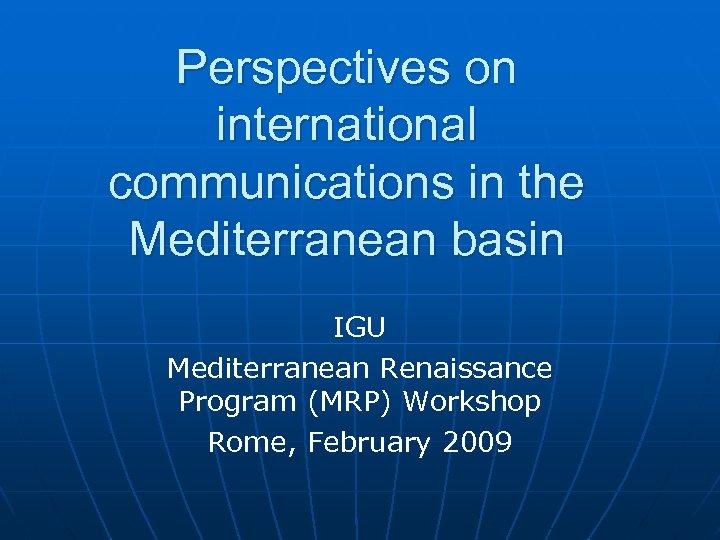 Perspectives on international communications in the Mediterranean basin IGU Mediterranean Renaissance Program (MRP) Workshop