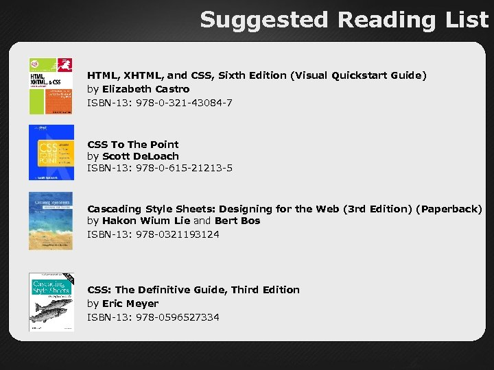 Suggested Reading List HTML, XHTML, and CSS, Sixth Edition (Visual Quickstart Guide) by Elizabeth