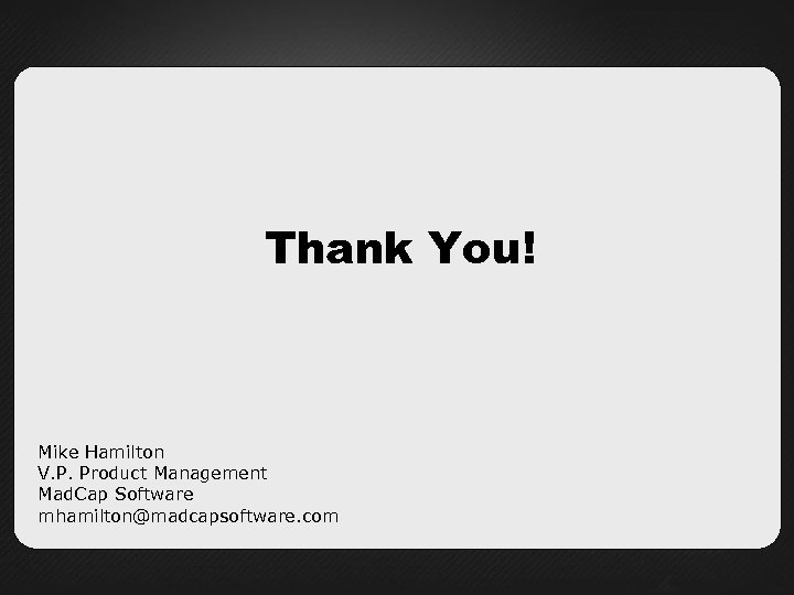 Thank You! Mike Hamilton V. P. Product Management Mad. Cap Software mhamilton@madcapsoftware. com