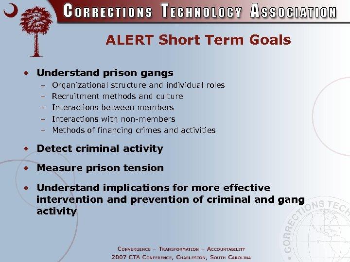 ALERT Short Term Goals • Understand prison gangs – – – Organizational structure and