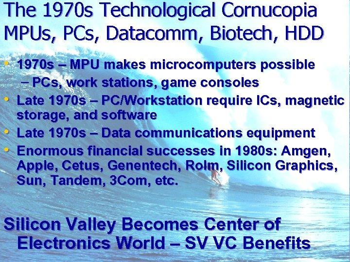 The 1970 s Technological Cornucopia MPUs, PCs, Datacomm, Biotech, HDD • 1970 s –