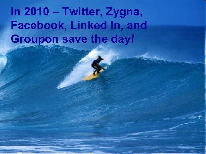 In 2010 – Twitter, Zygna, Facebook, Linked In, and Groupon save the day!