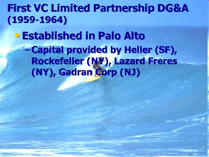 First VC Limited Partnership DG&A (1959 -1964) • Established in Palo Alto – Capital