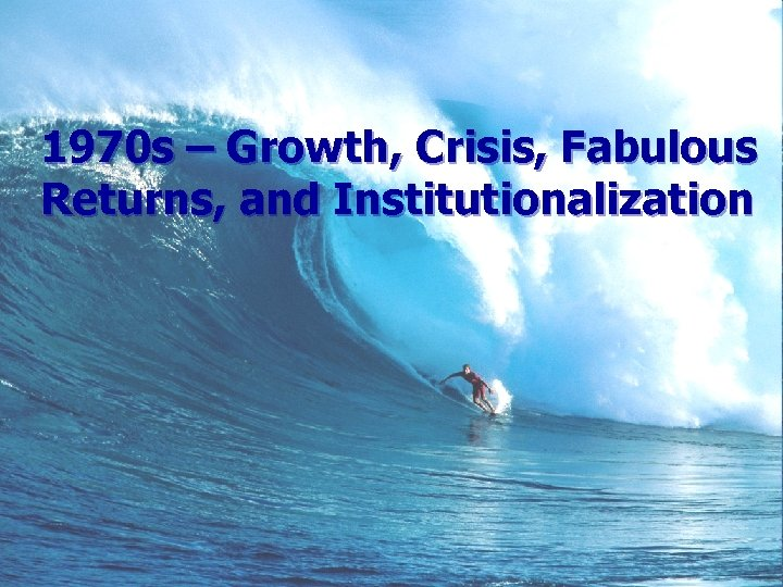 1970 s – Growth, Crisis, Fabulous Returns, and Institutionalization