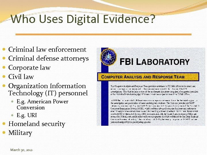 Who Uses Digital Evidence? Criminal law enforcement Criminal defense attorneys Corporate law Civil law