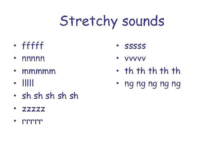 Stretchy sounds • • fffff nnnnn mmmmm lllll sh sh sh zzzzz rrrrr •
