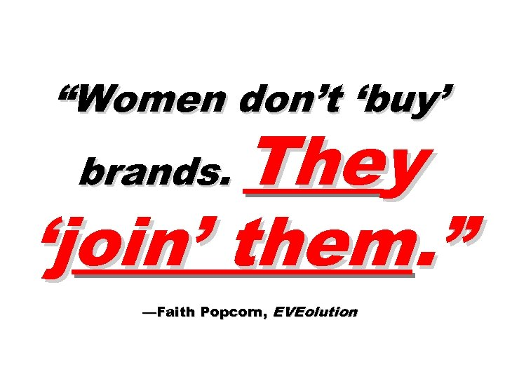 """""""Women don't 'buy' They 'join' them. """" brands. —Faith Popcorn, EVEolution"""
