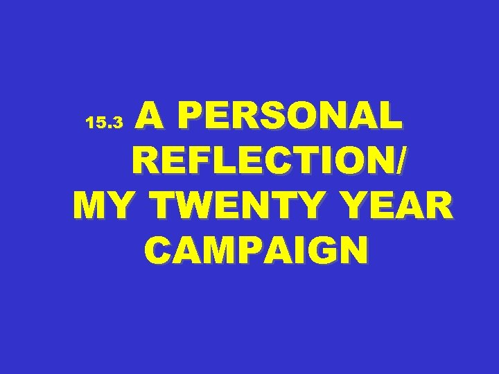 A PERSONAL REFLECTION/ MY TWENTY YEAR CAMPAIGN 15. 3