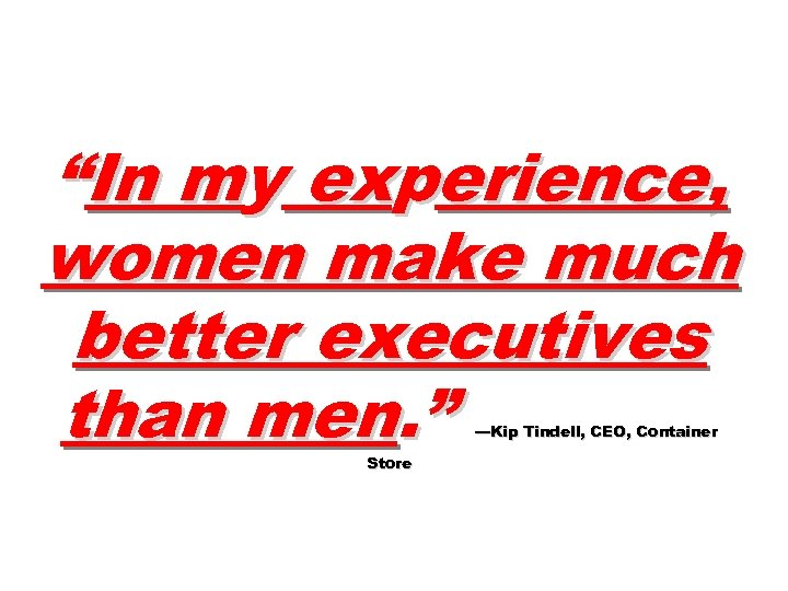 """""""In my experience, women make much better executives than men. """" —Kip Tindell, CEO,"""