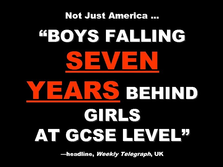"""Not Just America … """"BOYS FALLING SEVEN YEARS BEHIND GIRLS AT GCSE LEVEL"""" —headline,"""