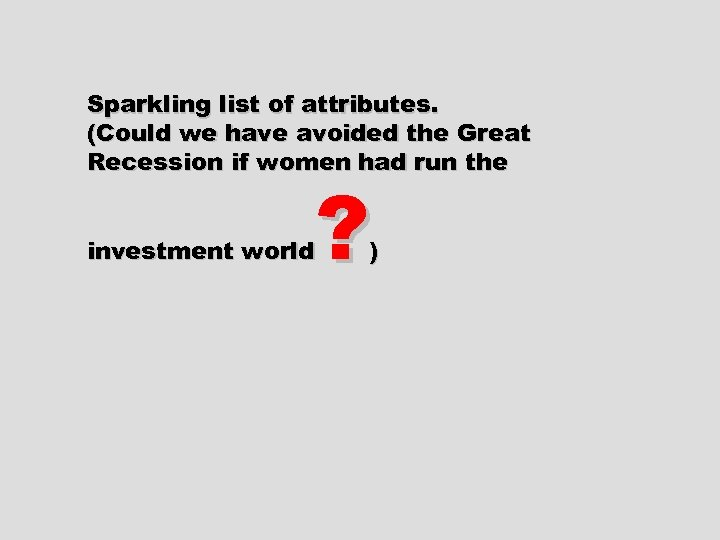 Sparkling list of attributes. (Could we have avoided the Great Recession if women had