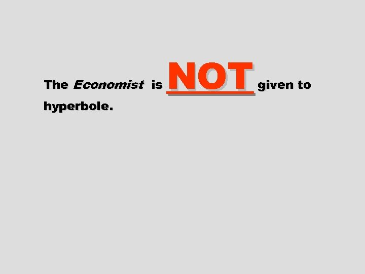 The Economist is hyperbole. NOT given to