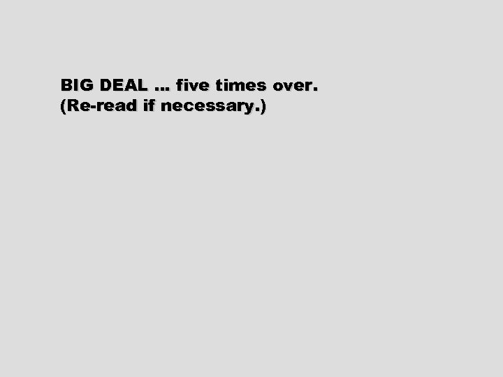 BIG DEAL … five times over. (Re-read if necessary. )