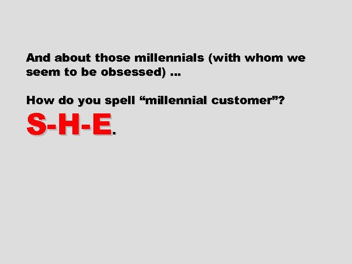And about those millennials (with whom we seem to be obsessed) … How do