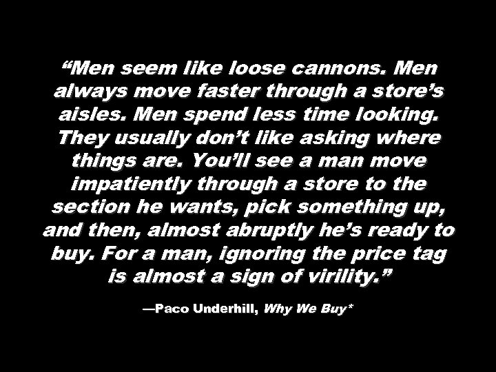 """""""Men seem like loose cannons. Men always move faster through a store's aisles. Men"""