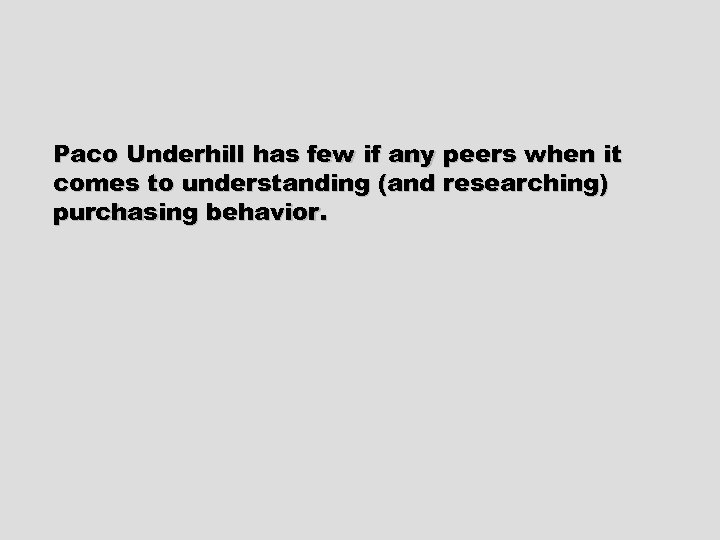 Paco Underhill has few if any peers when it comes to understanding (and researching)