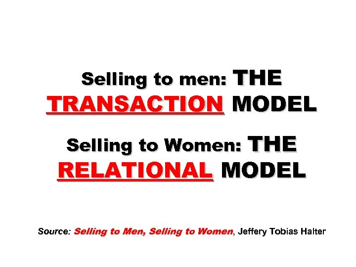 Selling to men: THE TRANSACTION MODEL Selling to Women: THE RELATIONAL MODEL Source: Selling
