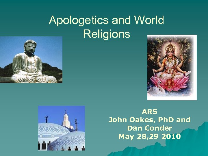 Apologetics and World Religions ARS John Oakes, Ph. D and Dan Conder May 28,
