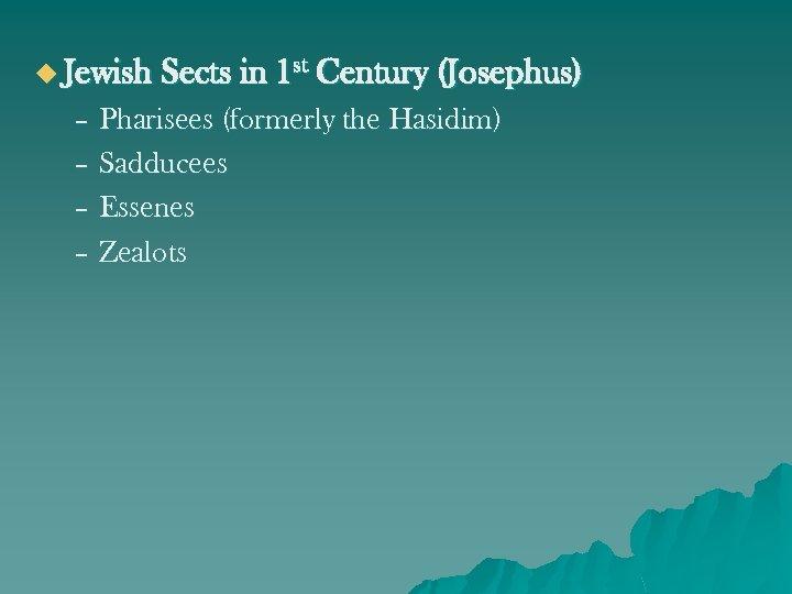 u Jewish Sects in 1 st Century (Josephus) – Pharisees (formerly the Hasidim) –