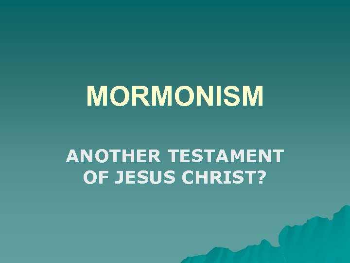 MORMONISM ANOTHER TESTAMENT OF JESUS CHRIST?