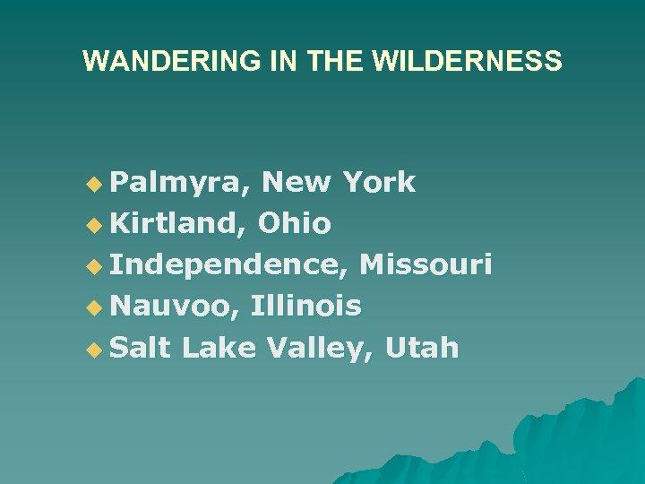 WANDERING IN THE WILDERNESS u Palmyra, New York u Kirtland, Ohio u Independence, Missouri
