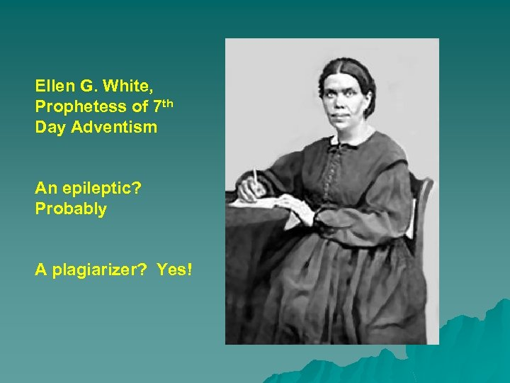 Ellen G. White, Prophetess of 7 th Day Adventism An epileptic? Probably A plagiarizer?